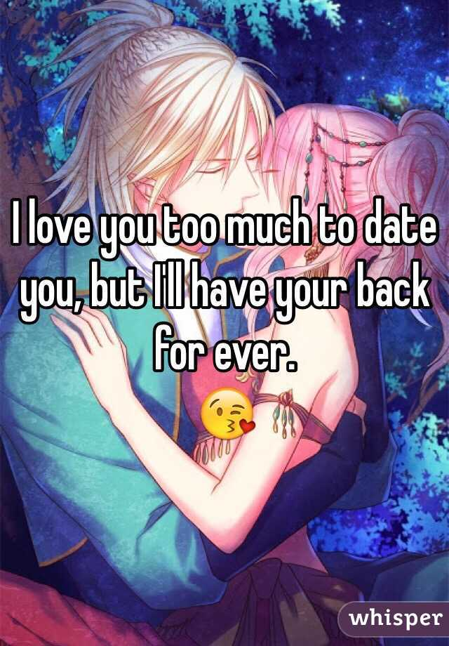 I love you too much to date you, but I'll have your back for ever.  😘