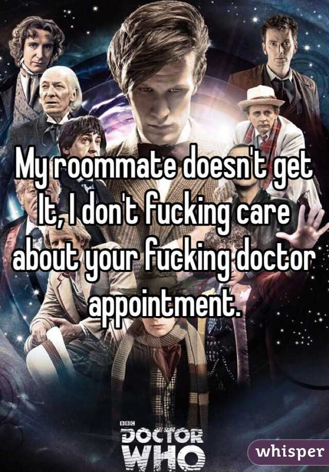 My roommate doesn't get It, I don't fucking care about your fucking doctor appointment.