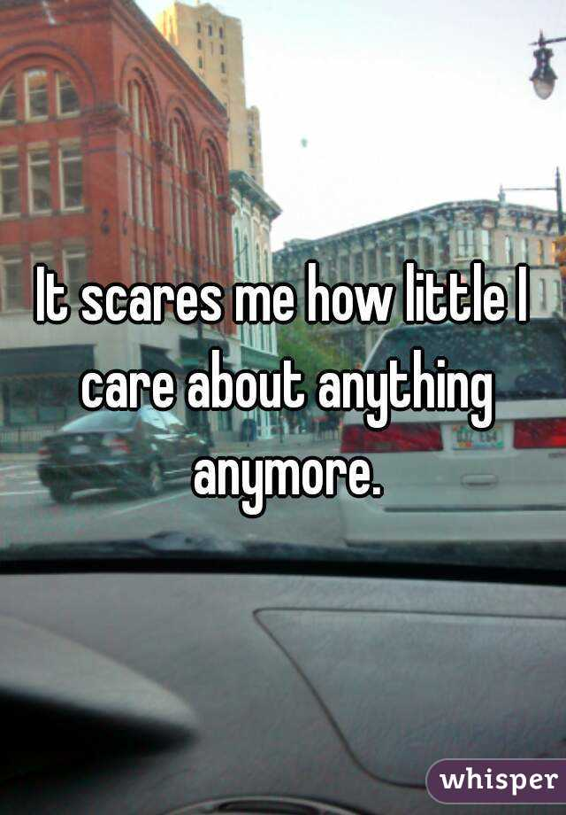 It scares me how little I care about anything anymore.
