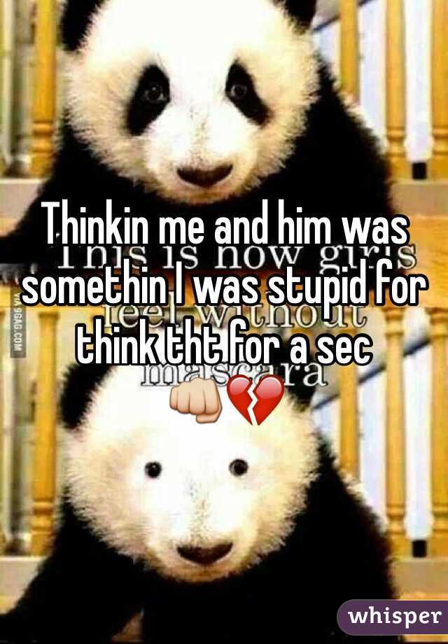 Thinkin me and him was somethin I was stupid for think tht for a sec  👊💔