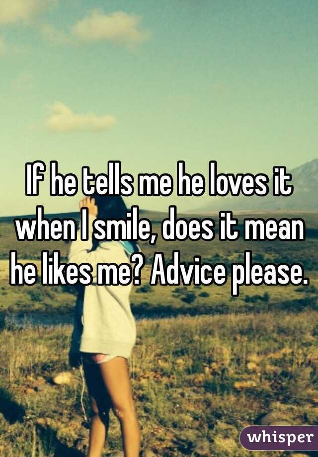 If he tells me he loves it when I smile, does it mean he likes me? Advice please.