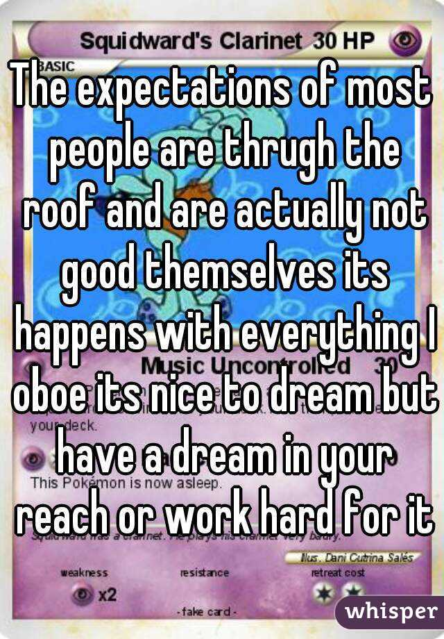 The expectations of most people are thrugh the roof and are actually not good themselves its happens with everything I oboe its nice to dream but have a dream in your reach or work hard for it