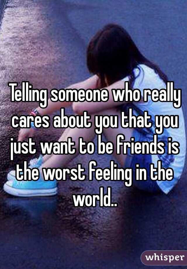 Telling someone who really cares about you that you just want to be friends is the worst feeling in the world..