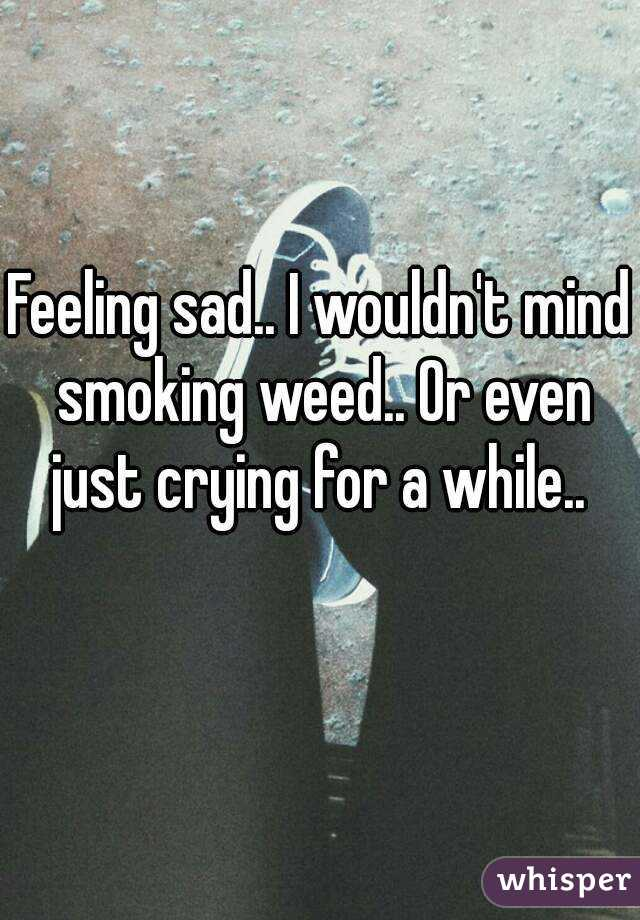Feeling sad.. I wouldn't mind smoking weed.. Or even just crying for a while..
