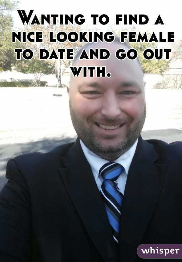 Wanting to find a nice looking female to date and go out with.