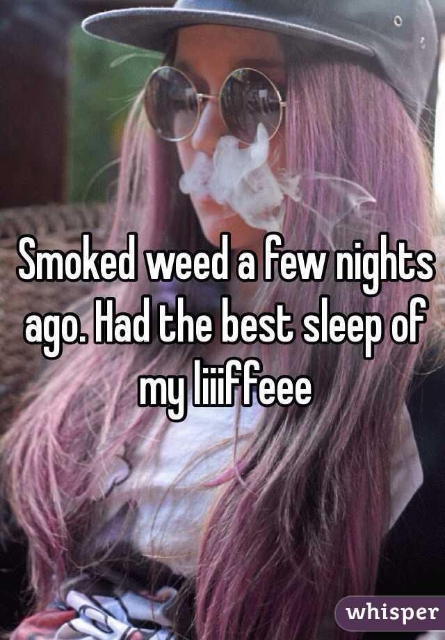 Smoked weed a few nights ago. Had the best sleep of my liiiffeee