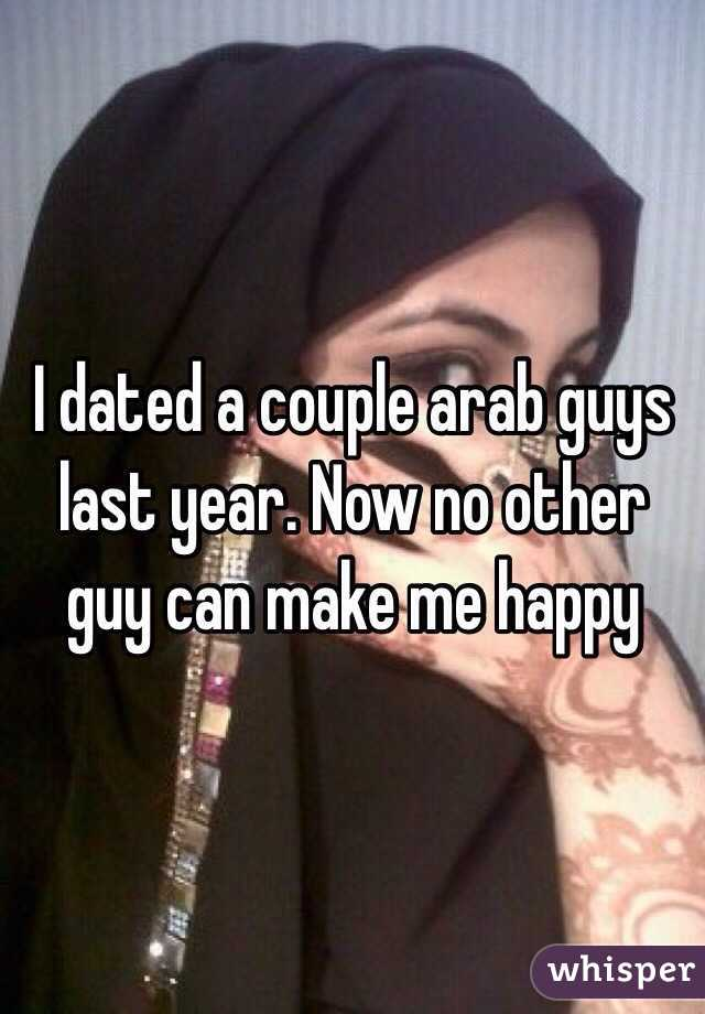 I dated a couple arab guys last year. Now no other guy can make me happy