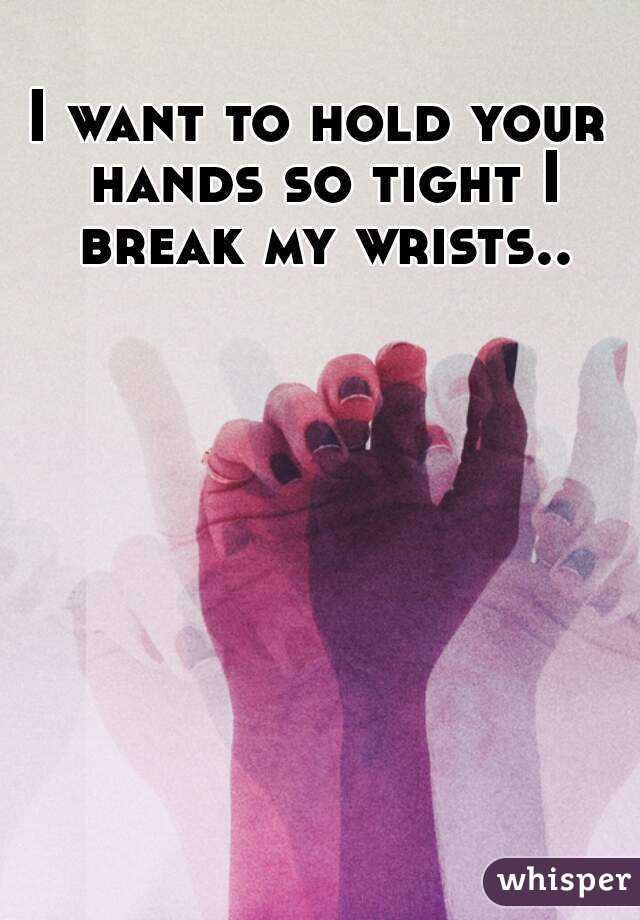 I want to hold your hands so tight I break my wrists..