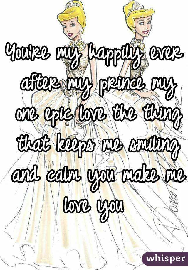 You're my happily ever after my prince my one epic love the thing that keeps me smiling and calm you make me love you