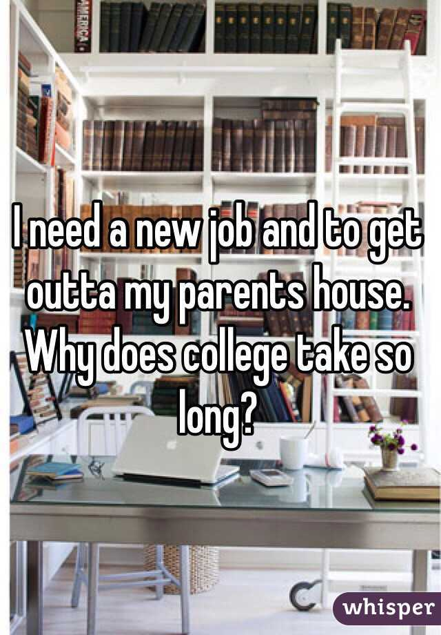 I need a new job and to get outta my parents house. Why does college take so long?