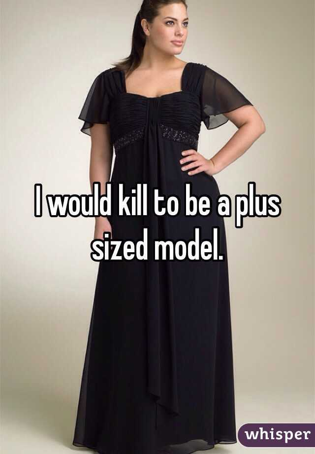 I would kill to be a plus sized model.