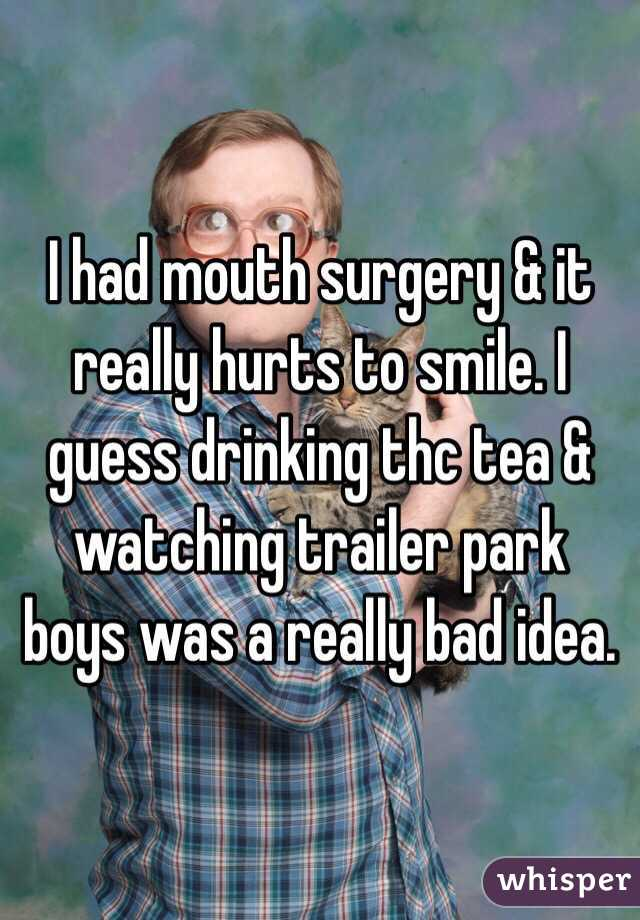 I had mouth surgery & it really hurts to smile. I guess drinking thc tea & watching trailer park boys was a really bad idea.