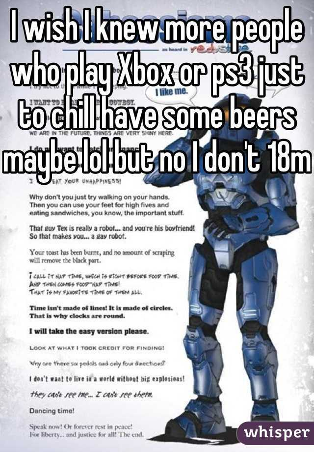 I wish I knew more people who play Xbox or ps3 just to chill have some beers maybe lol but no I don't 18m