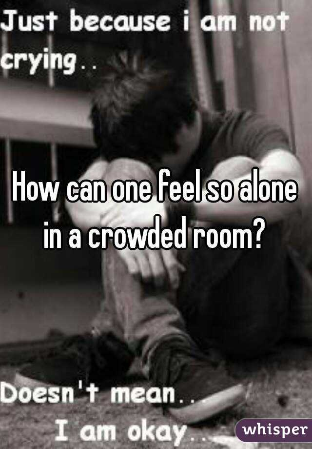 How can one feel so alone in a crowded room?