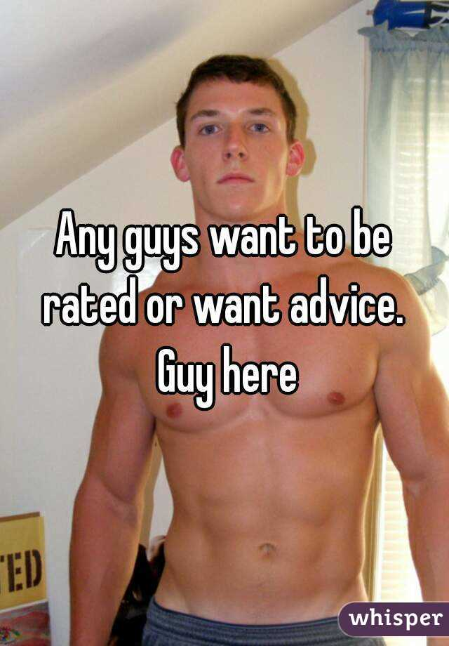 Any guys want to be rated or want advice.  Guy here