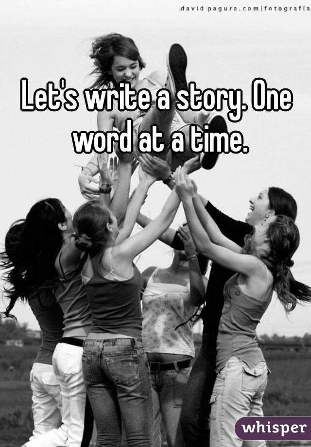 Let's write a story. One word at a time.