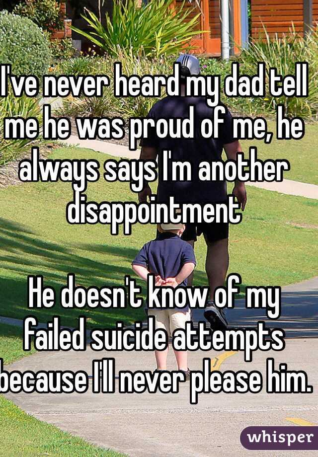 I've never heard my dad tell me he was proud of me, he always says I'm another disappointment  He doesn't know of my failed suicide attempts because I'll never please him.