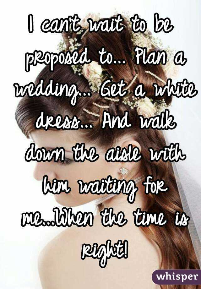 I can't wait to be proposed to... Plan a wedding... Get a white dress... And walk down the aisle with him waiting for me...When the time is right!