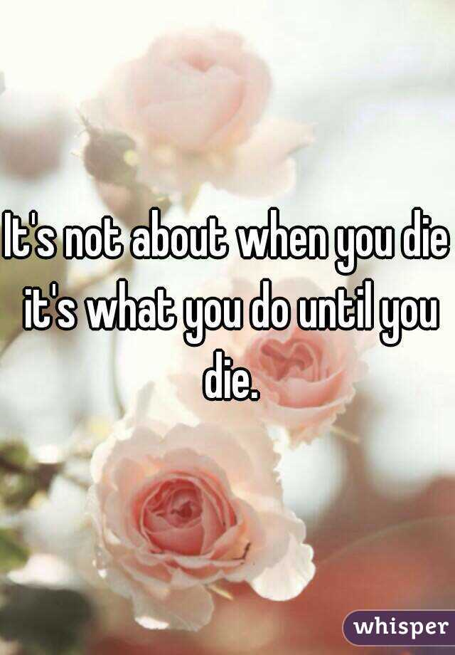 It's not about when you die it's what you do until you die.