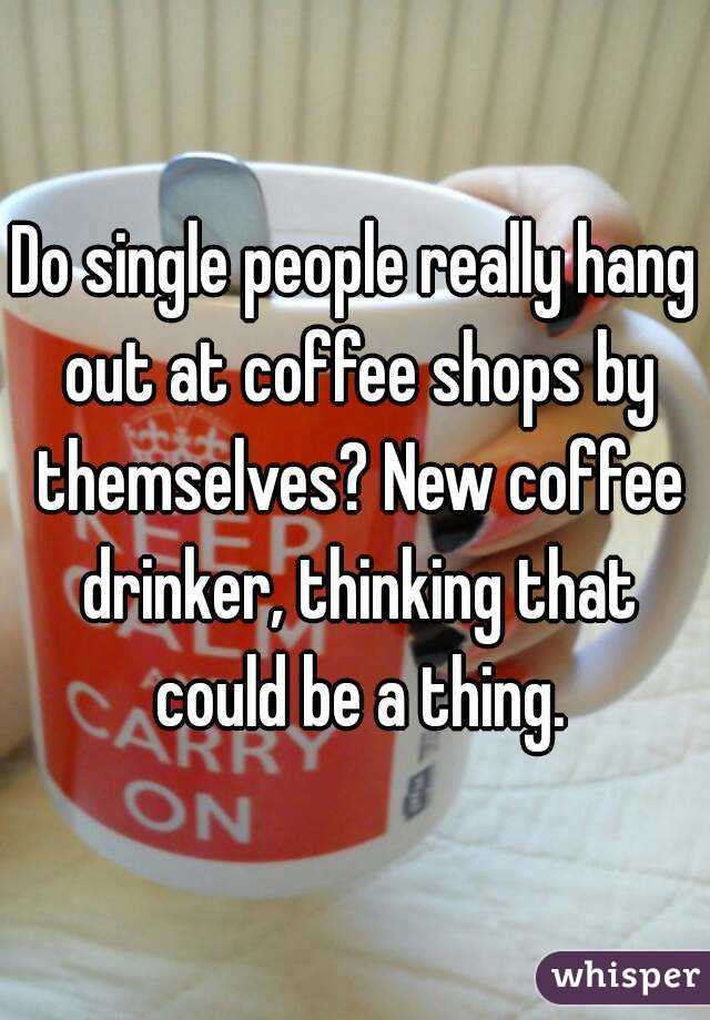 Do single people really hang out at coffee shops by themselves? New coffee drinker, thinking that could be a thing.