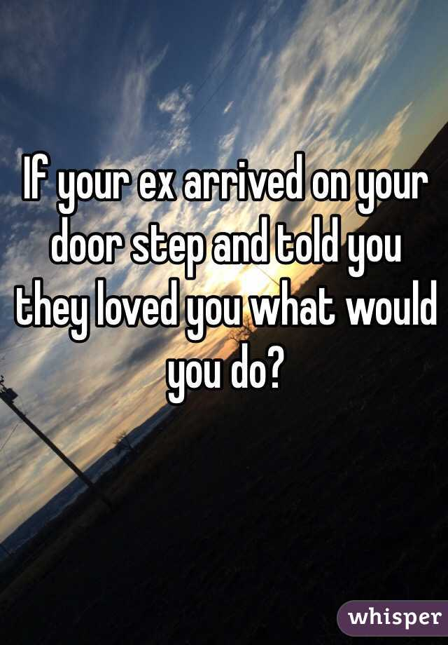 If your ex arrived on your door step and told you they loved you what would you do?