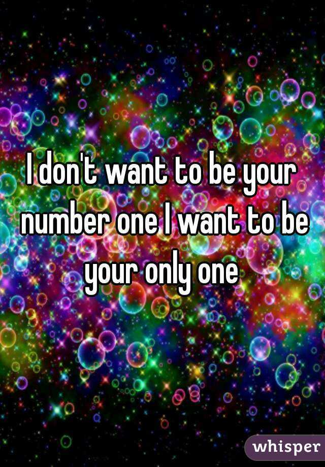 I don't want to be your number one I want to be your only one