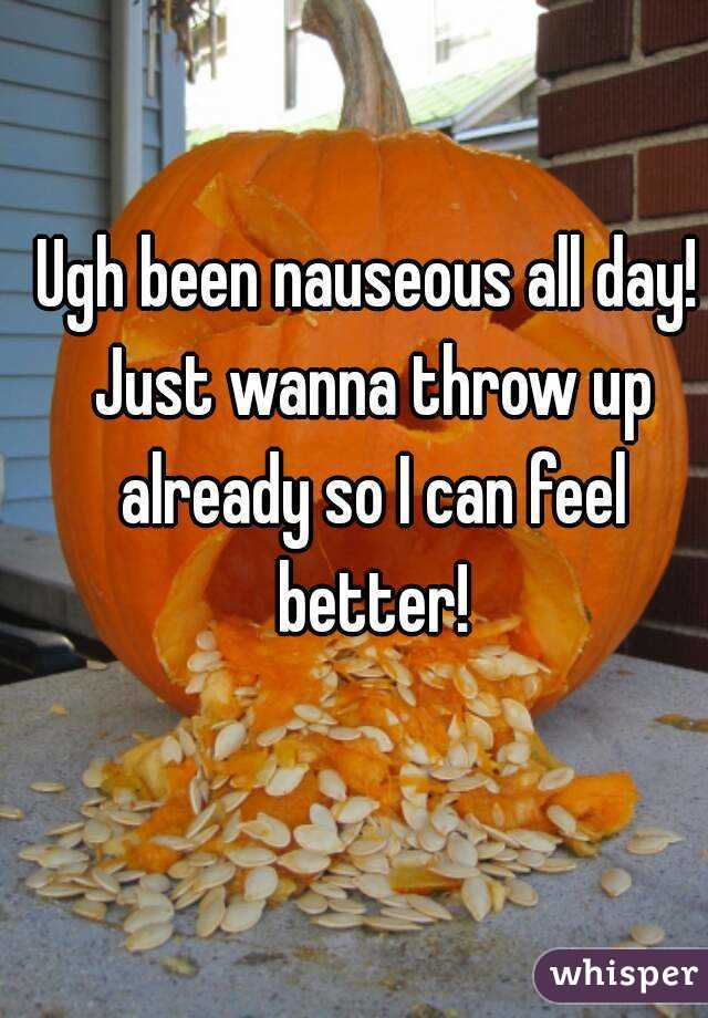Ugh been nauseous all day! Just wanna throw up already so I can feel better!