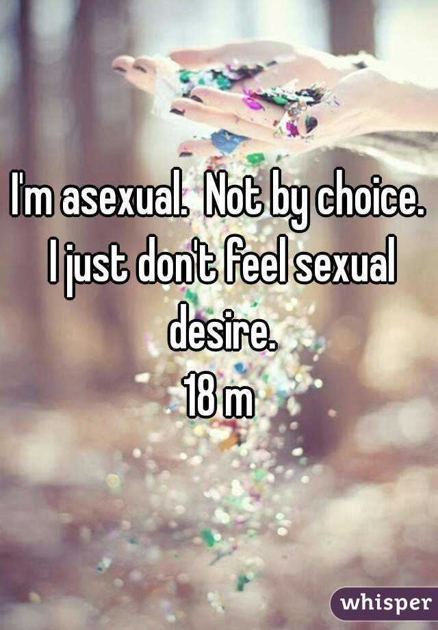 I'm asexual.  Not by choice. I just don't feel sexual desire. 18 m