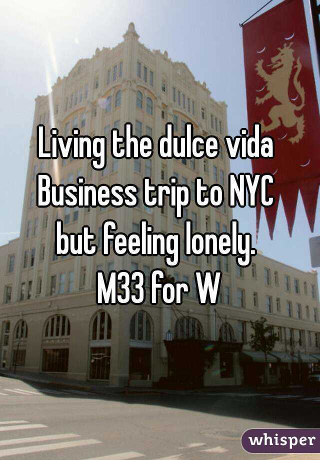 Living the dulce vida  Business trip to NYC  but feeling lonely.  M33 for W