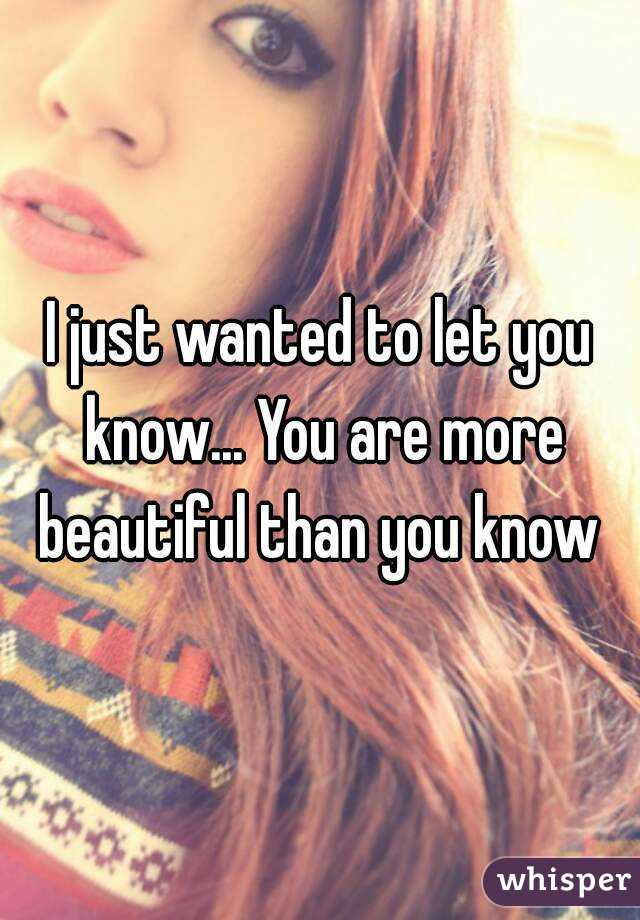 I just wanted to let you know... You are more beautiful than you know