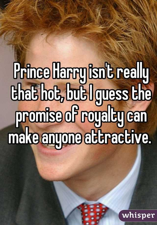 Prince Harry isn't really that hot, but I guess the promise of royalty can make anyone attractive.