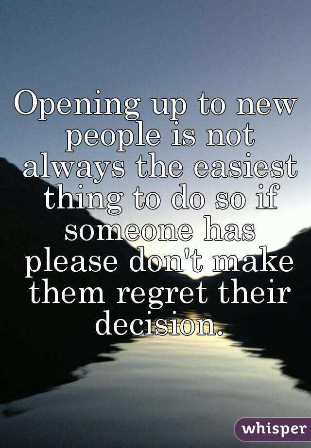 Opening up to new people is not always the easiest thing to do so if someone has please don't make them regret their decision.