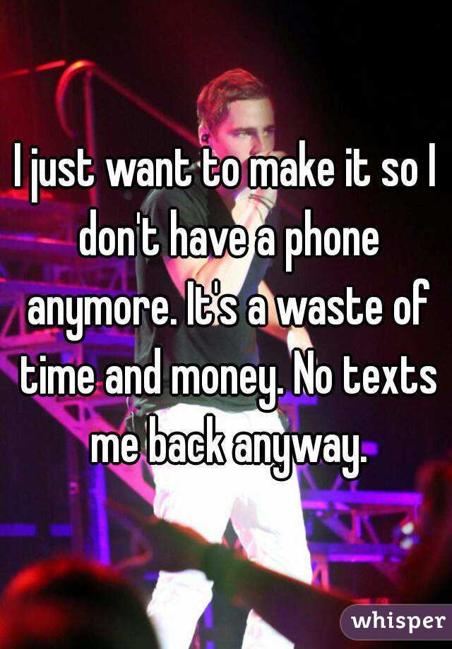 I just want to make it so I don't have a phone anymore. It's a waste of time and money. No texts me back anyway.