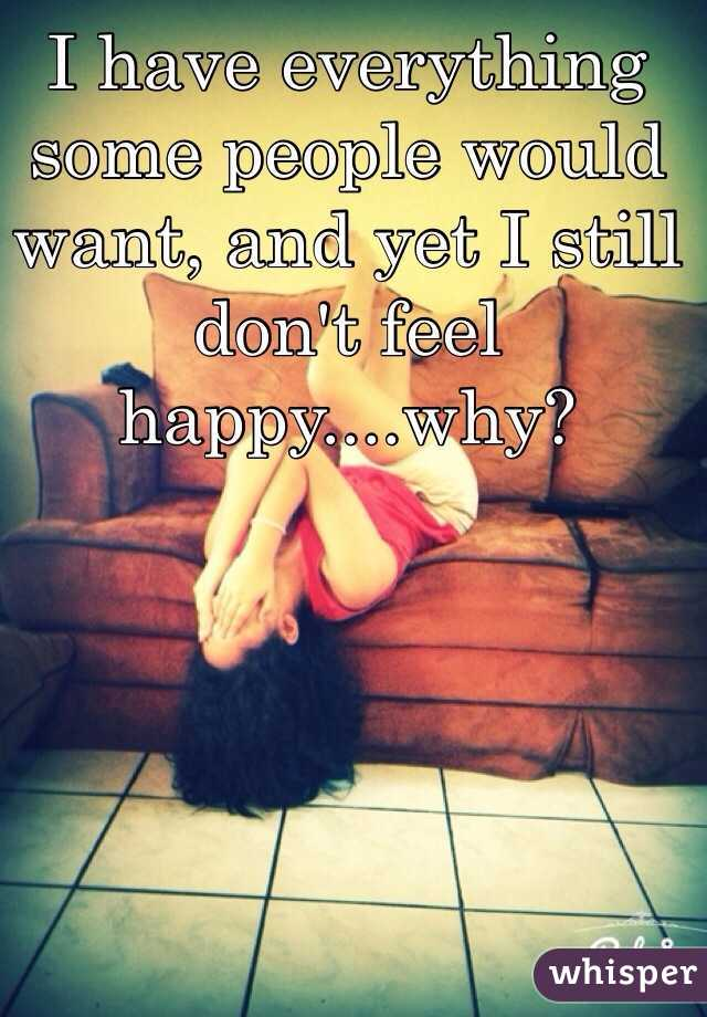 I have everything some people would want, and yet I still don't feel happy....why?