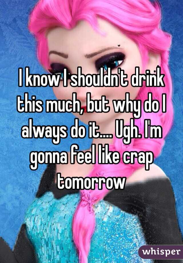 I know I shouldn't drink this much, but why do I always do it.... Ugh. I'm gonna feel like crap tomorrow