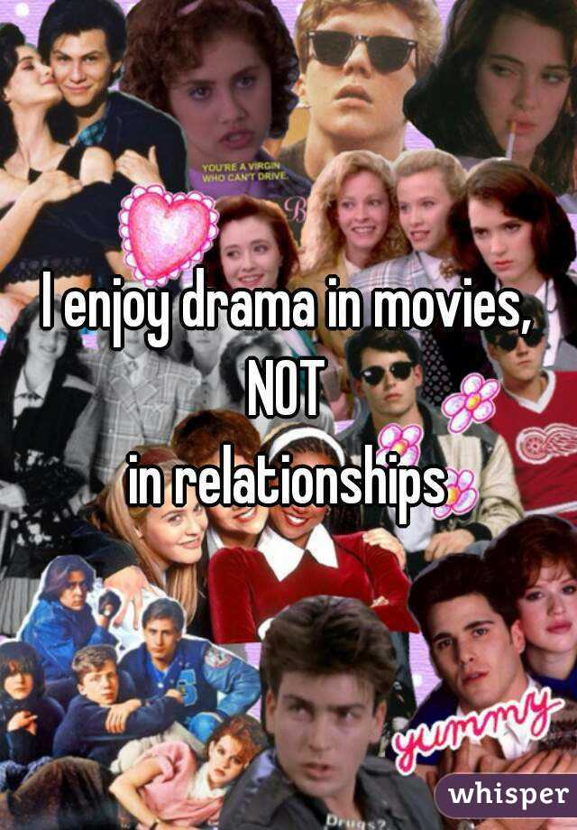 I enjoy drama in movies, NOT in relationships