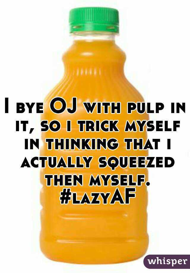 I bye OJ with pulp in it, so i trick myself in thinking that i actually squeezed then myself. #lazyAF