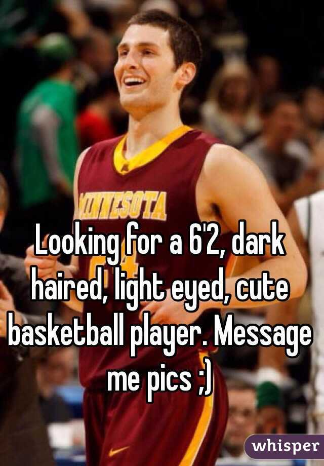 Looking for a 6'2, dark haired, light eyed, cute basketball player. Message me pics ;)