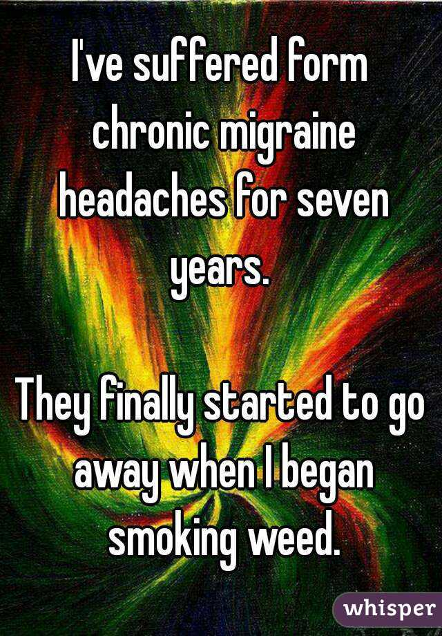 I've suffered form chronic migraine headaches for seven years.   They finally started to go away when I began smoking weed.