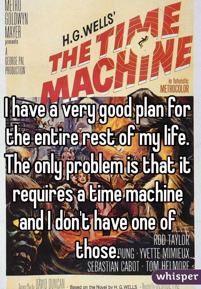 I have a very good plan for the entire rest of my life.  The only problem is that it requires a time machine and I don't have one of those.