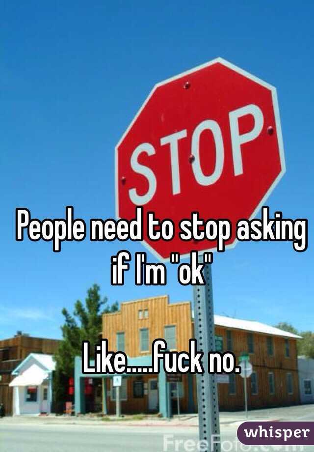 """People need to stop asking if I'm """"ok""""  Like.....fuck no."""