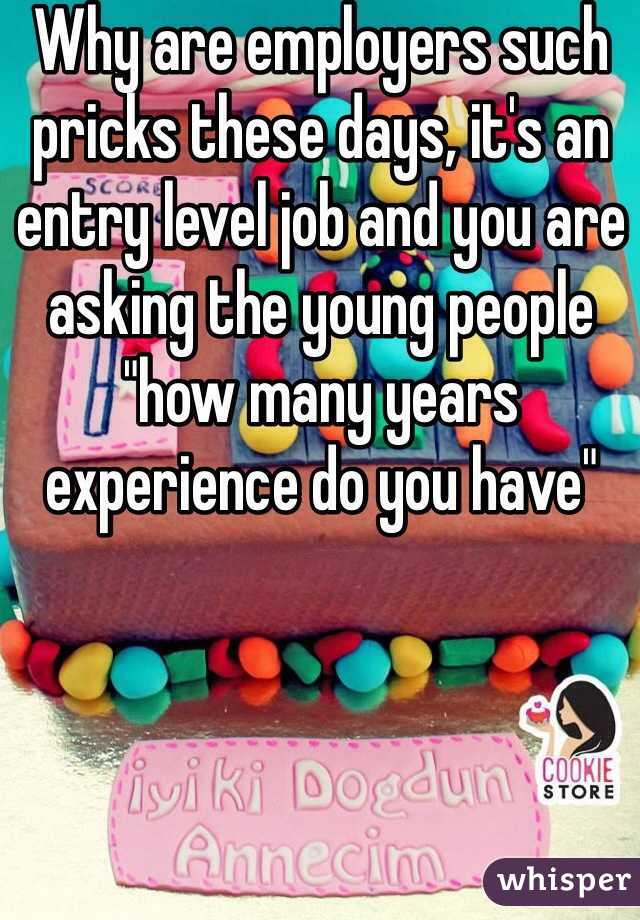 """Why are employers such pricks these days, it's an entry level job and you are asking the young people """"how many years experience do you have"""""""