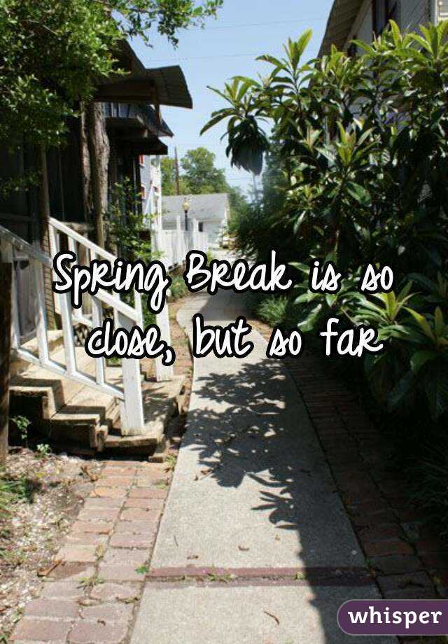 Spring Break is so close, but so far