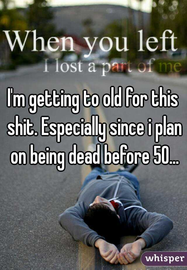 I'm getting to old for this shit. Especially since i plan on being dead before 50...