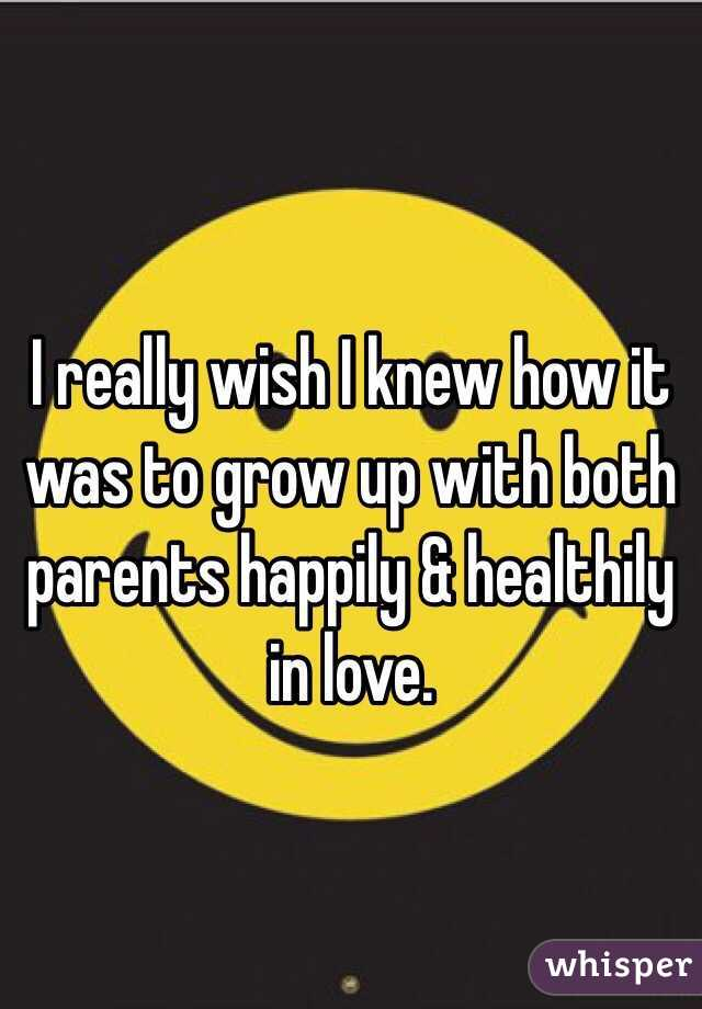 I really wish I knew how it was to grow up with both parents happily & healthily in love.