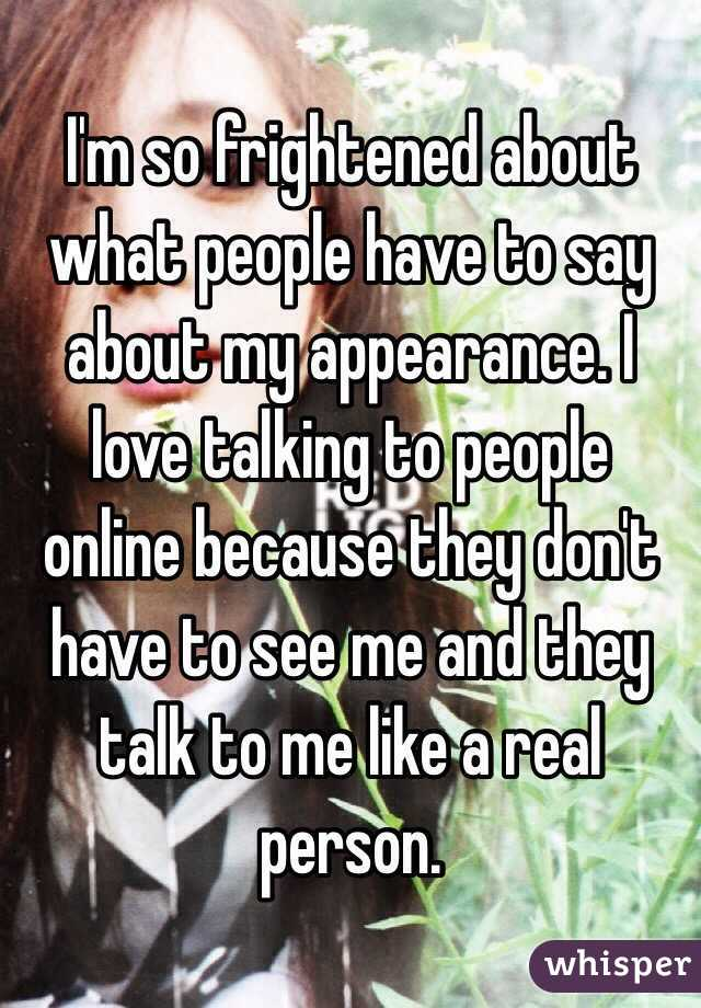 I'm so frightened about what people have to say about my appearance. I love talking to people online because they don't have to see me and they talk to me like a real person.