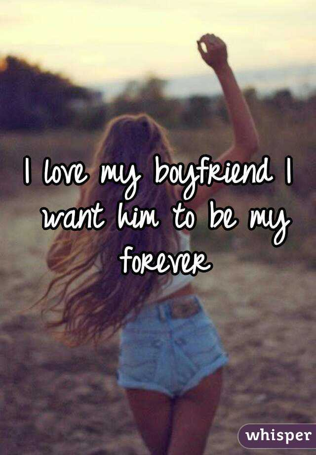 I love my boyfriend I want him to be my forever