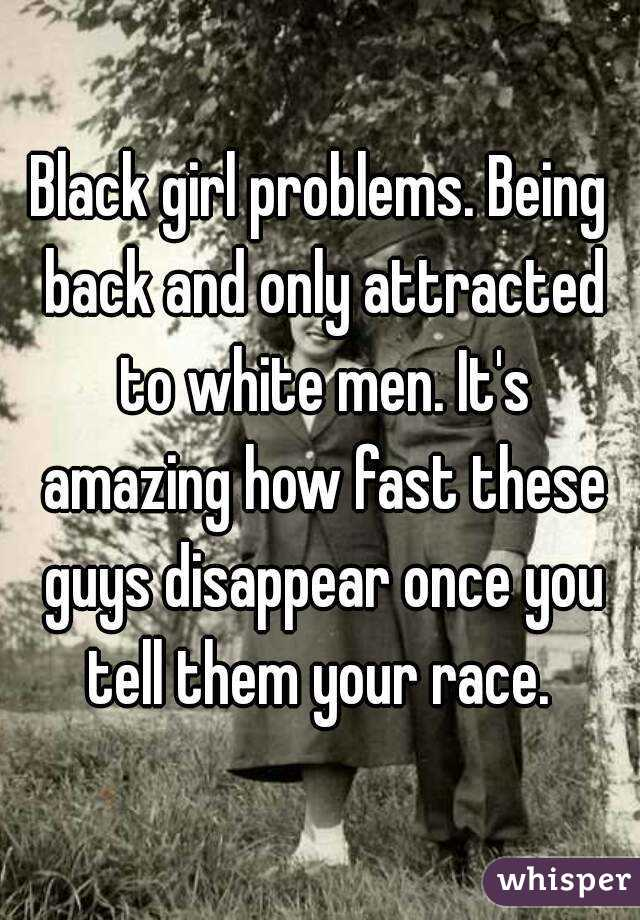 Black girl problems. Being back and only attracted to white men. It's amazing how fast these guys disappear once you tell them your race.
