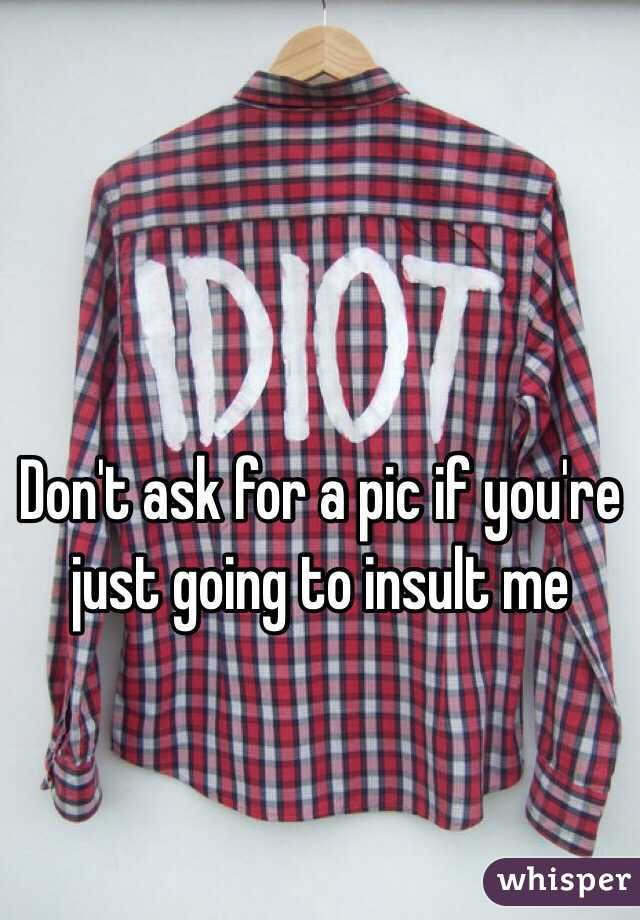 Don't ask for a pic if you're just going to insult me