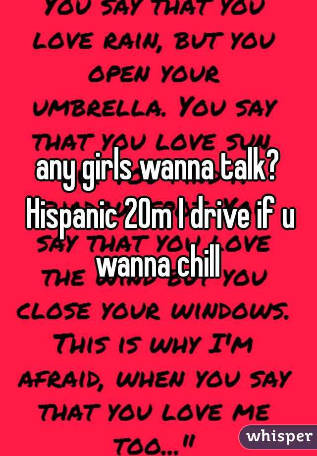 any girls wanna talk? Hispanic 20m I drive if u wanna chill